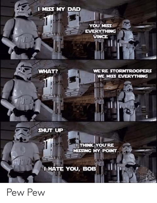 Hate You: I MISS MY DAD  YOU MISS  EVERYTHING  VINCE  WHAT?  WE'RE STORMTROOPERS  WE MISS EVERYTHING  SHUT UP  O THINK YOU'RE  MISSING MY POINT  I HATE YOU, BOB Pew Pew