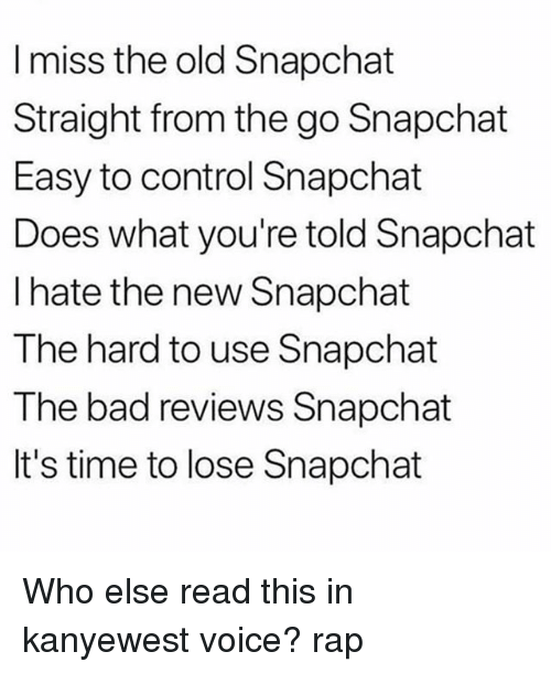Bad, Memes, and Rap: I miss the old Snapchat  Straight from the go Snapchat  Easy to control Snapchat  Does what you're told Snapchat  l hate the new Snapchat  The hard to use Snapchat  The bad reviews Snapchat  It's time to lose Snapchat Who else read this in kanyewest voice? rap