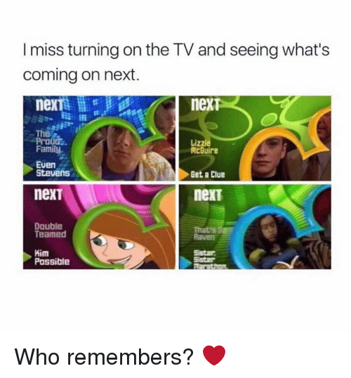 Family, Kim Possible, and Memes: I miss turning on the TV and seeing what's  coming on next.  nexTs  neXT  he  Prood  Family  Lizzie  McGuire  Get a Clue  nexT  Even  Stevens  nexT  Double  Teamed  That's S  Raven  Kim  Possible  Sistar Who remembers? ❤️