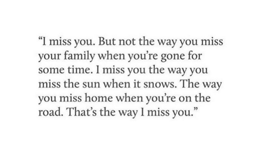 """Family, Home, and Time: """"I miss you. But not the way you miss  your family when you're gone for  some time. I miss you the way you  miss the sun when it snows. The way  you miss home when you're  on the  road. That's the way 1 miss you."""""""
