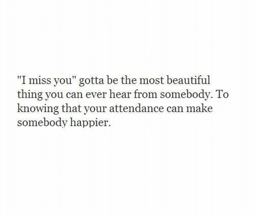 "Beautiful, Can, and Knowing: ""I miss you"" gotta be the most beautiful  thing you can ever hear from somebody. To  knowing that your attendance can make  somebody happier."