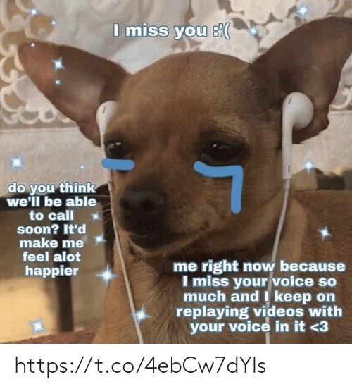 alot: I miss you s  do you think  we'll be able  to call  soon? It'd  make me  feel alot  me right now because  I miss your voice so  much and I keep on  replaying videos with  your voice in it <3  happier https://t.co/4ebCw7dYls
