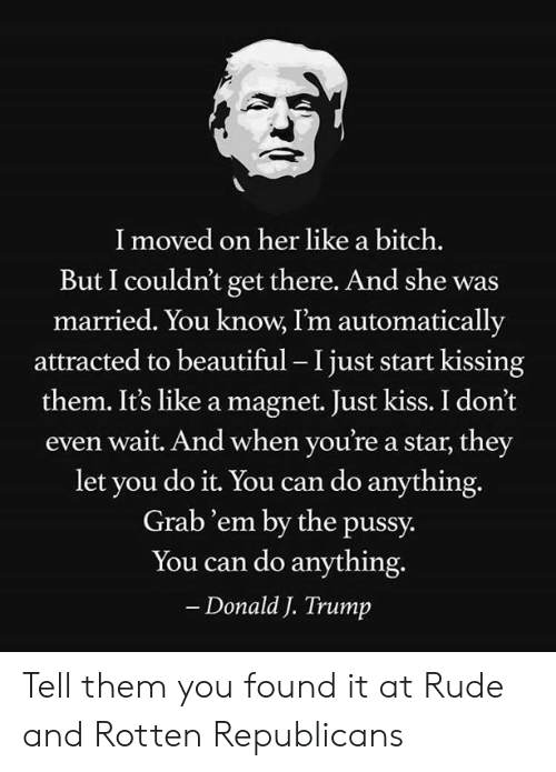 Beautiful, Bitch, and Memes: I moved on her like a bitch.  But I couldn't get there. And she was  married. You know, I'm automatically  attracted to beautiful - I just start kissing  them. It's like a magnet. Just kiss. I don't  wait. And when you're a star, they  let you do it. You can do anything.  Grab'em by the pussy.  You can do anything.  - Donald J. Trump Tell them you found it at Rude and Rotten Republicans
