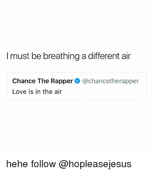 Chance the Rapper, Love, and Air: I must be breathing a different air  Chance The Rapper@chancetherapper  Love is in the air hehe follow @hopleasejesus