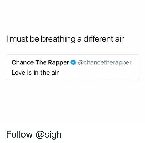 Chance the Rapper, Love, and Trendy: I must be breathing a different air  Chance The Rapper@chancetherapper  Love is in the air Follow @sigh