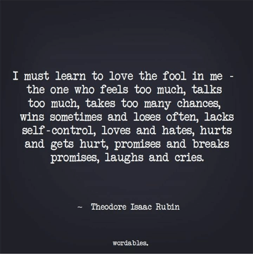 Rubin: I must learn to love the fool in me  the one who feels too much, talks  too much, takes too many chances,  wins sometimes and loses often, lacks  self-control, loves and hates, hurts  and gets hurt, promises and breaks  promises, laughs and cries.  Theodore Isaac Rubin  wordables.