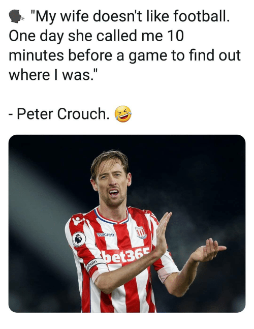 """Football, Memes, and Game: I """"My wife doesn't like football  One day she called me 10  minutes before a game to find out  where I was.""""  Peter Crouch.  acron  et36"""