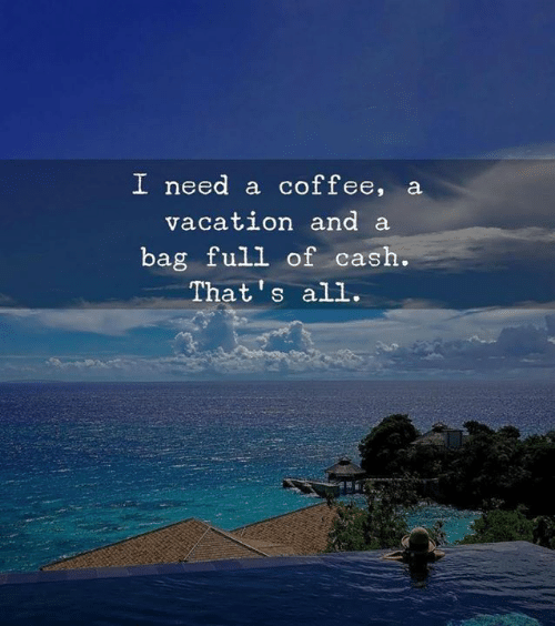 Coffee, All, and Full: I need a coffee, a  vacatLOn and a  bag full of cash  That's all.