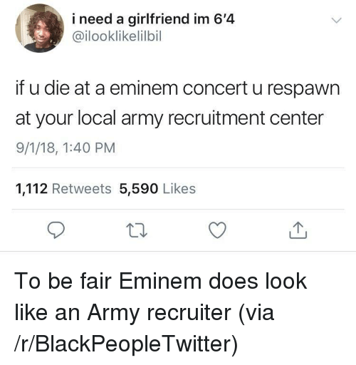 Blackpeopletwitter, Eminem, and Army: i need a girlfriend im 6'4  @ilooklikelilbil  if u die at a eminem concert u respawn  at your local army recruitment center  9/1/18, 1:40 PM  1,112 Retweets 5,590 Likes To be fair Eminem does look like an Army recruiter (via /r/BlackPeopleTwitter)