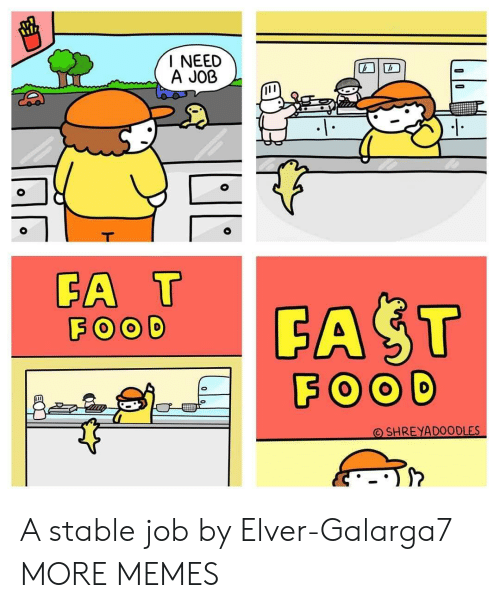 I Need A: I NEED  A JOB  T  FA T  FOOD  FAST  FOOD  SHREYADOODLES A stable job by Elver-Galarga7 MORE MEMES