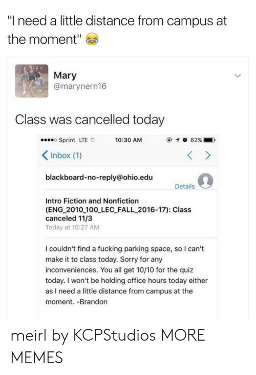 "Anaconda, Dank, and Fall: ""I need a little distance from campus at  the moment""  Mary  @marynern16  Class was cancelled today  Sprint LTE  Inbox (1)  blackboard-no-reply@ohio.edu  10:30 AM  Details  Intro Fiction and Nonfiction  (ENG 2010 100 LEC FALL_2016-17): Class  canceled 11/3  Today at 10:27 AM  I couldn't find a fucking parking space, so I can't  make it to class today. Sorry for any  inconveniences. You all get 10/10 for the quiz  today. I won't be holding office hours today either  as I need a little distance from campus at the  moment. -Brandon meirl by KCPStudios MORE MEMES"