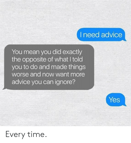 Advice, Mean, and Time: I need advice  You mean you did exactly  the opposite of what I told  you to do and made things  worse and now want more  advice you can ignore?  Yes Every time.