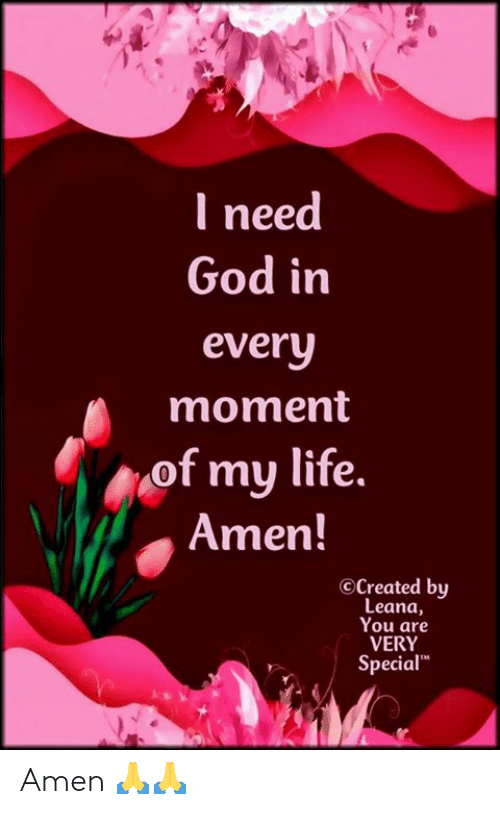 "God, Life, and Memes: I need  God in  every  moment  of my life.  Amen!  OCreated by  Leana,  You are  VERY  Special"" Amen 🙏🙏"