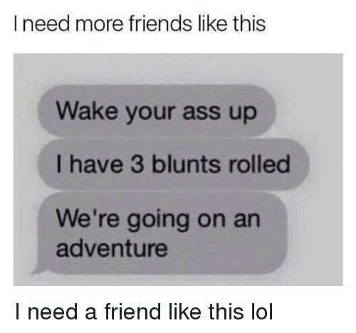 Ass, Blunts, and Friends: I need more friends like this  Wake your ass up  I have 3 blunts rolled  We're going on an  adventure I need a friend like this lol