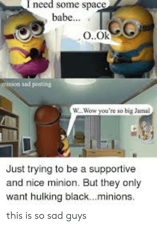 hulking: I need some space  babe...  O.Ok  ainion sad posting  W...Wow you're so big Jamal  Just trying to be a supportive  and nice minion. But they only  want hulking black...minions. this is so sad guys