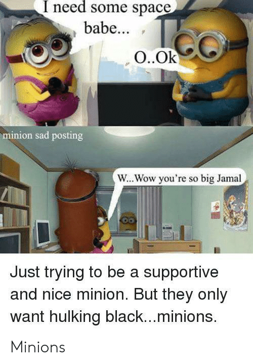 hulking: I need some space  babe...  O..Ok  minion sad posting  W...Wow you're so big Jamal  Just trying to be a supportive  and nice minion. But they only  want hulking black...minions. Minions