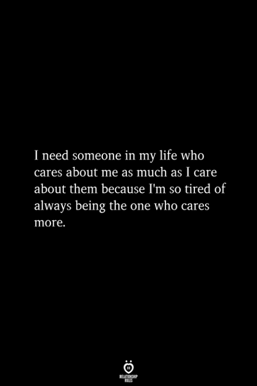 Life, Who, and One: I need someone in my life who  cares about me as much as I care  about them because I'm so tired of  always being the one who cares  more.