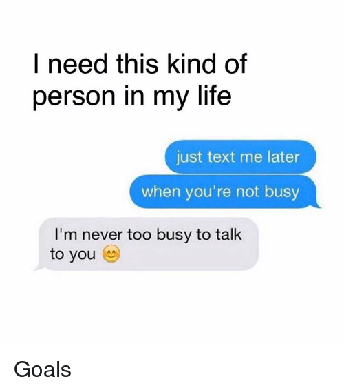 Goals, Life, and Memes: I need this kind of  person in my life  just text me later  when you're not busy  I'm never too busy to talk  to you Goals