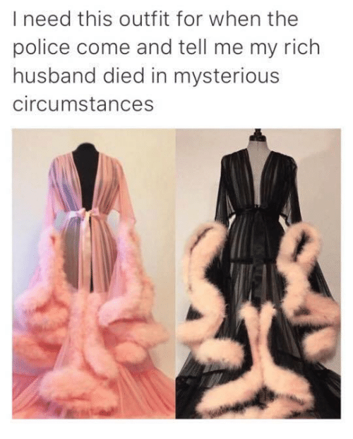 Memes, Police, and Husband: I need this outfit for when the  police come and tell me my rich  husband died in mysterious  circumstances