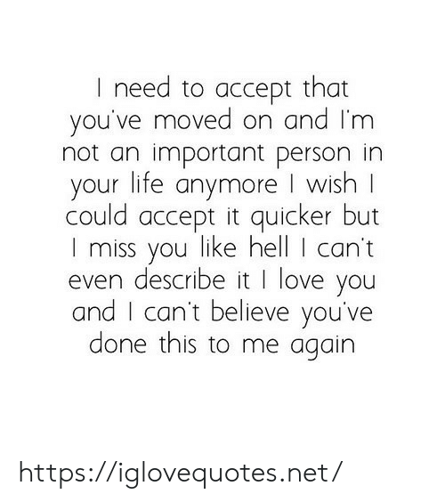 Life, Love, and I Love You: I need to accept that  you've moved on and I'm  not an important person in  your life anymore I wish  could accept it quicker but  I miss you like hell I can't  even describe it I love you  and I can't believe you've  done this to me again https://iglovequotes.net/