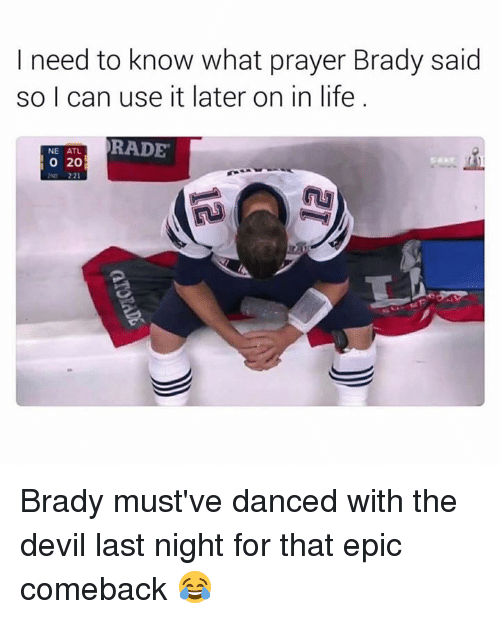 Dank, 🤖, and Atl: I need to know what prayer Brady said  so I can use it later on in life  RADE  NE ATL.  O 20 Brady must've danced with the devil last night for that epic comeback 😂