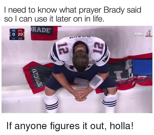Figure It Out, Hood, and Atl: I need to know what prayer Brady said  so I can use it later on in life.  NE ATL.  RADE  20  2ND 2:21 If anyone figures it out, holla!
