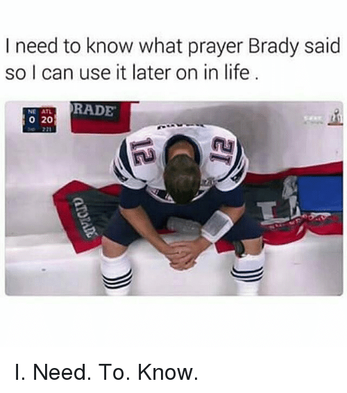 Memes, 🤖, and Atl: I need to know what prayer Brady said  so I can use it later on in life  RADE  NE ATL  20 I. Need. To. Know.