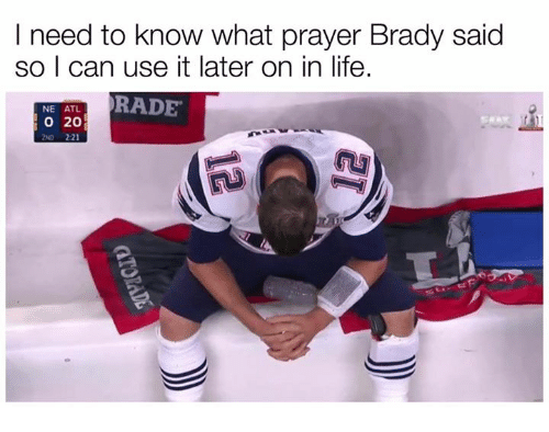 Life, Nfl, and Prayer: I need to know what prayer Brady said  so I can use it later on in life.  NE ATL  RADE  20  ND 221