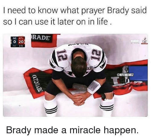 Life, Nfl, and Prayer: I need to know what prayer Brady said  so I can use it later on in life  RADE  NE ATL  o 20  ONFLMEMEZ Brady made a miracle happen.