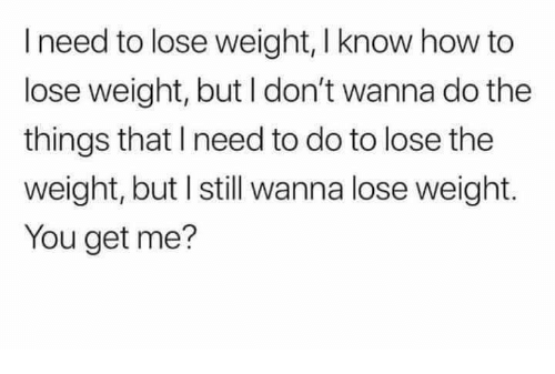 You Get Me: I need to lose weight, I know how to  lose weight, but I don't wanna do the  things that I need to do to lose the  weight, but I still wanna lose weight.  You get me?