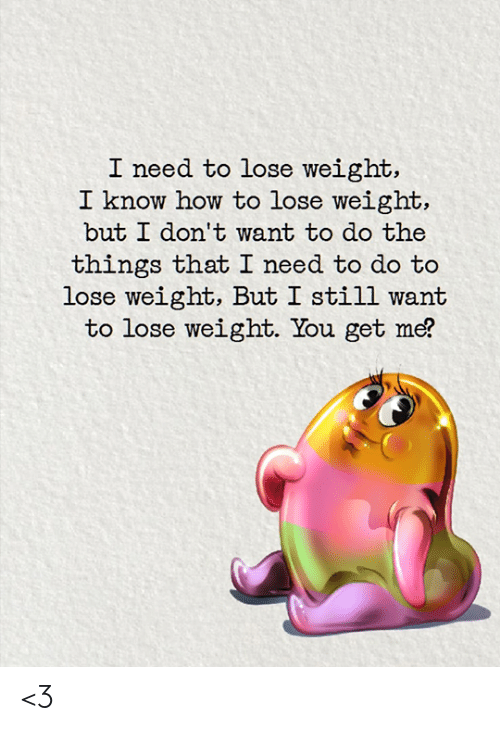 You Get Me: I need to lose weight,  I know how to lose weight,  but I don't want to do the  things that I need to do to  lose weight, But I still want  to lose weight. You get me? <3