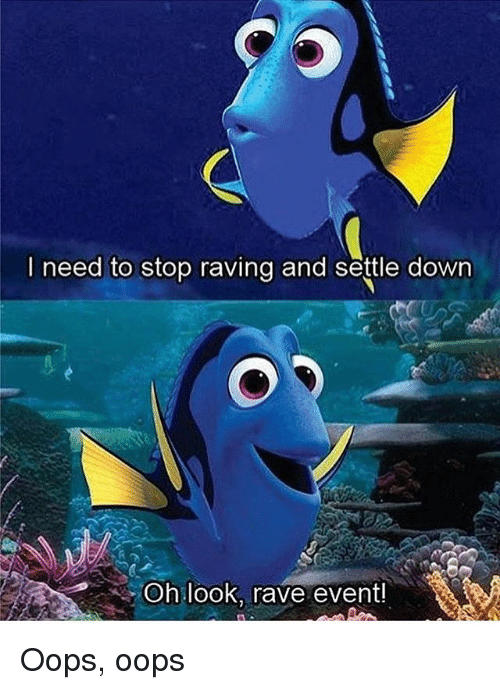 raving: I need to stop raving and settle down  Oh look,  rave event! Oops, oops