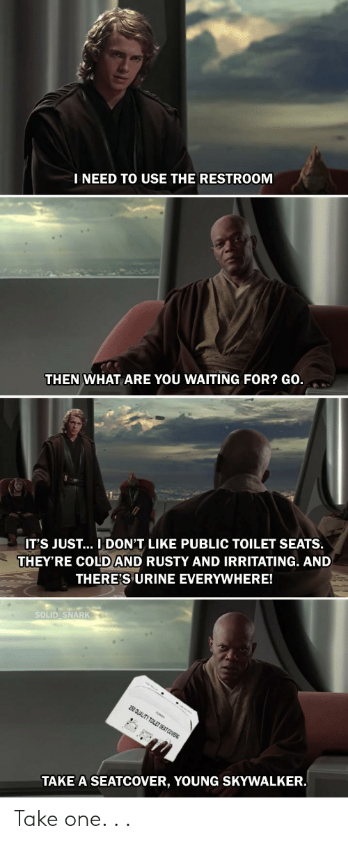 Covers, Cold, and Waiting...: I NEED TO USE THE RESTROOM  THEN WHAT ARE YOU WAITING FOR? GO.  THEY'RE COLD AND RUSTY AND IRRITATING. AND  THERE'S URINE EVERYWHERE!  IT'S JUST... I DON'T LIKE PUBLIC TOILET SEATS.  SOLID SNARK  250 QUALITY TOLET SEAT COVERS  TAKE A SEATCOVER, YOUNG SKYWALKER. Take one. . .