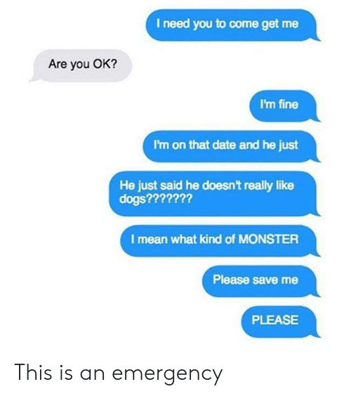 Dank, Dogs, and Monster: I need you to come get me  Are you OK?  I'm fine  I'm on that date and he just  He just said he doesnt really like  dogs???????  I mean what kind of MONSTER  Please save me  PLEASE This is an emergency