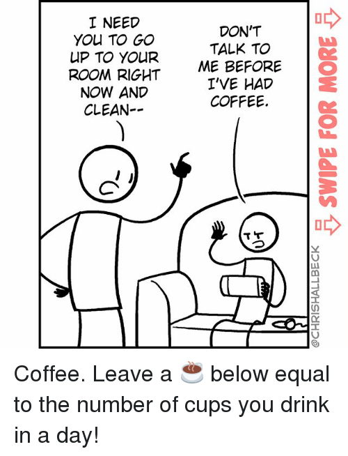 Equalism: I NEED  YOU TO GO  UP TO YOUR  ROOM RIGHT  NOW AND  CLEAN--  DON'T  TALK TO  ME BEFORE O  I'VE HAD  COFFEE. Coffee. Leave a ☕️ below equal to the number of cups you drink in a day!