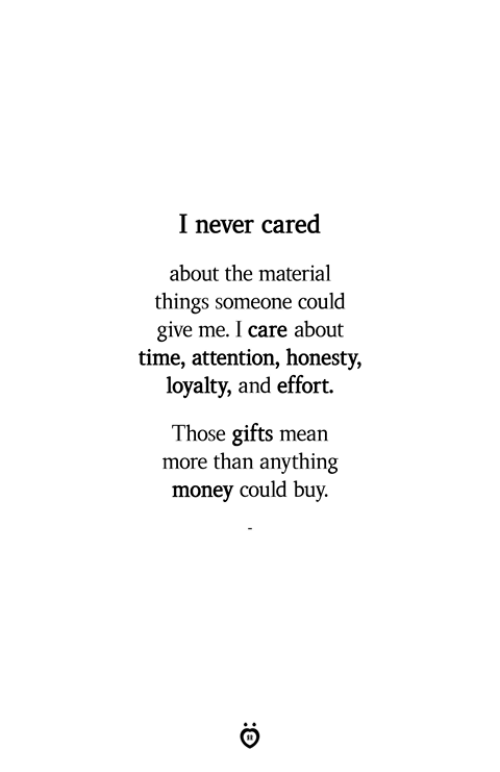 Money, Mean, and Time: I never cared  about the material  things someone could  give me. I care about  time, attention, honesty,  loyalty, and effort.  Those gifts mean  more than anything  money could buy.
