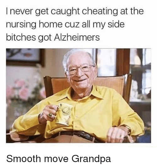 Cheating, Memes, and Smooth: I never get caught cheating at the  nursing home cuz all my side  bitches got Alzheimers Smooth move Grandpa