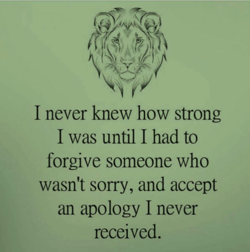 Sorry, Strong, and Never: I never knew how strong  I was until I had to  forgive someone who  wasn't sorry, and accept  an apology I never  received