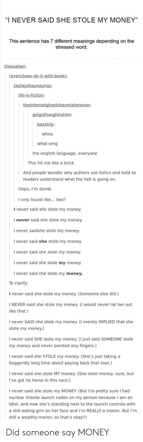 """Books, Dumb, and Life: """"I NEVER SAID SHE STOLE MY MONEY""""  This sentence has 7 different meanings depending on the  stressed word  thessalian:  ravenclaws-do-it-with-books:  taytayshaynaynay:  life-is-fiction:  theinternetghostshavetakenover:  golgothasghirahim  basstrip:  whoa  what omg  the english language, everyone  This hit me like a brick  And people wonder why authors use italics and bold so  readers understand what the hell is going on.  Oops, I'm dumb  I only found like... two?  I never said she stole my money.  I never said she stole my money.  I never saidshe stole my money  I never said she stole my money.  I never said she stole my money.  I never said she stole my money.  I never said she stole my money.  To clarify:  I never said she stole my money. (Someone else did.)  NEVER said she stole my money. (I would never rat her out  like that.)  I never SAID she stole my money. (I merely IMPLIED that she  stole my money.)  never said SHE stole my money. (I just said SOMEONE stole  my money and never pointed any fingers.)  never said she STOLE my money. (She's just taking a  buggerdly long time about paying back that loan.)  never said she stole MY money. (She stole money, sure, but  I've got no horse in this race.)  I never said she stole my MONEY. (But I'm pretty sure I had  nuclear missile launch codes on my person because I am an  idiot, and now she's standing next to the launch controls with  a shit-eating grin on her face and I'm REALLY a moron. But I'm  still a wealthy moron, so that's okay?) Did someone say MONEY"""