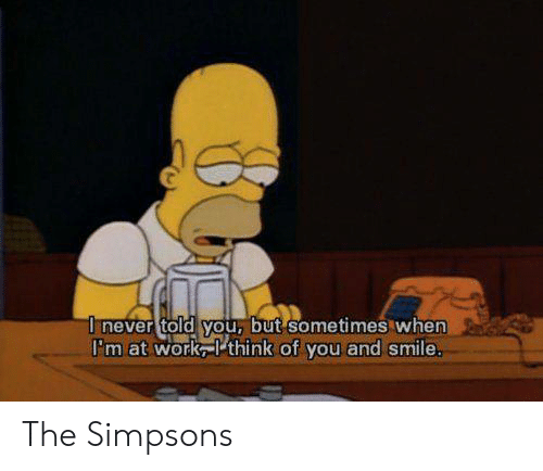 Memes, The Simpsons, and Work: I never told you, but sometimes when  I'm at work think of you and smile. The Simpsons