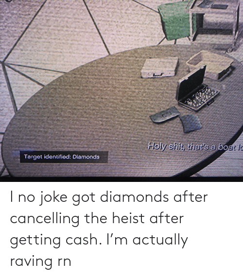 raving: I no joke got diamonds after cancelling the heist after getting cash. I'm actually raving rn