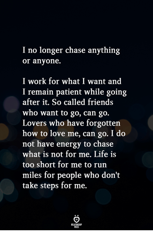 Energy, Friends, and Life: I no longer chase anything  or anyone.  I work for what I want and  I remain patient while going  after it. So called friends  who want to go, can go.  Lovers who have forgotten  how to love me, can go. I do  not have energy to chase  what is not for me. Life is  too short for me to run  miles for people who don't  take steps for me.