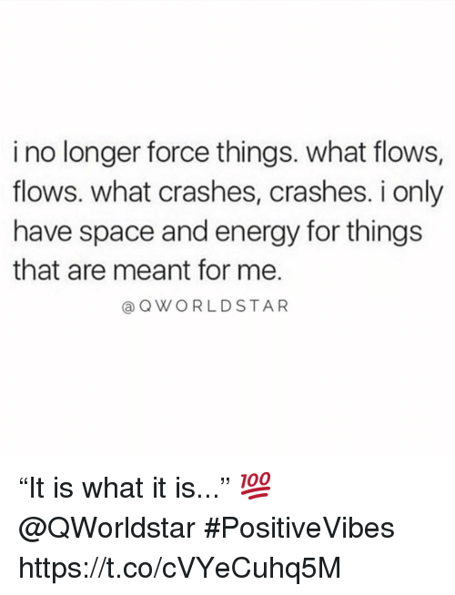 """Energy, Space, and Force: i no longer force things. what flows,  flows. what crashes, crashes. i only  have space and energy for things  that are meant for me  @QWORLDSTAR """"It is what it is..."""" 💯 @QWorldstar #PositiveVibes https://t.co/cVYeCuhq5M"""