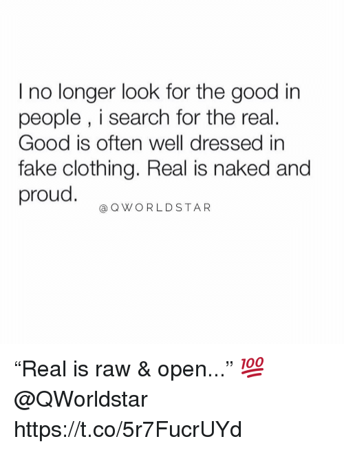 """Fake, Memes, and Worldstar: I no longer look for the good in  people , i search for the real.  Good is often well dressed in  fake clothing. Real is naked and  proud  @Q WORLDSTAR """"Real is raw & open..."""" 💯 @QWorldstar https://t.co/5r7FucrUYd"""