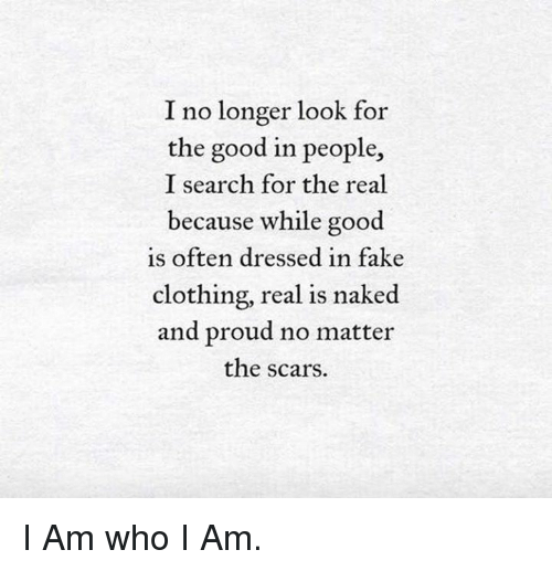 Memes, 🤖, and Scar: I no longer look for  the good in people,  I search for the real  because while good  is often dressed in fake  clothing, real is naked  and proud no matter  the scars. I Am who I Am.