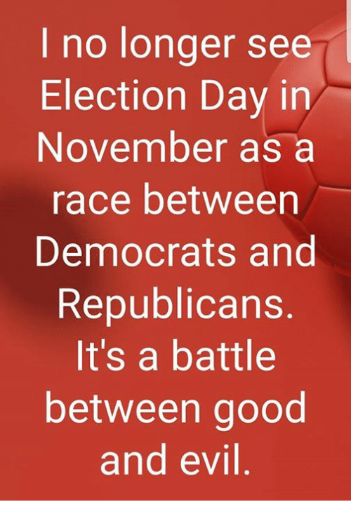 Memes, Good, and Evil: I no longer see  Election Day in  November as a  race between  Democrats and  Republicans  It's a battle  between good  and evil