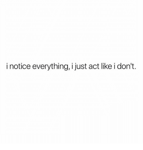 Relationships, Act, and Like: i notice everything, i just act like i don't.