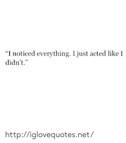 "Http, Net, and Href: ""I noticed everything. I just acted like I  didn't.""  1 9 http://iglovequotes.net/"