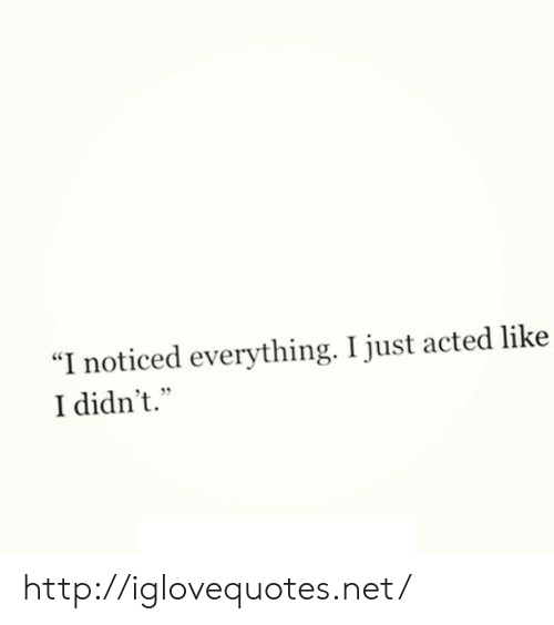 "Http, Net, and Href: ""I noticed everything. I just acted like  I didn't."" http://iglovequotes.net/"