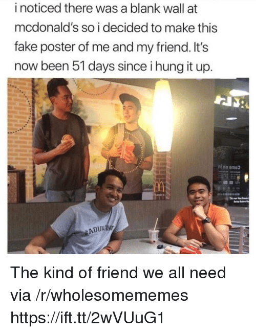 Fake, McDonalds, and Been: i noticed there was a blank wall at  mcdonald's so i decided to make this  fake poster of me and my friend. It's  now been 51 days since i hung it up.  ADUL ให้ The kind of friend we all need via /r/wholesomememes https://ift.tt/2wVUuG1